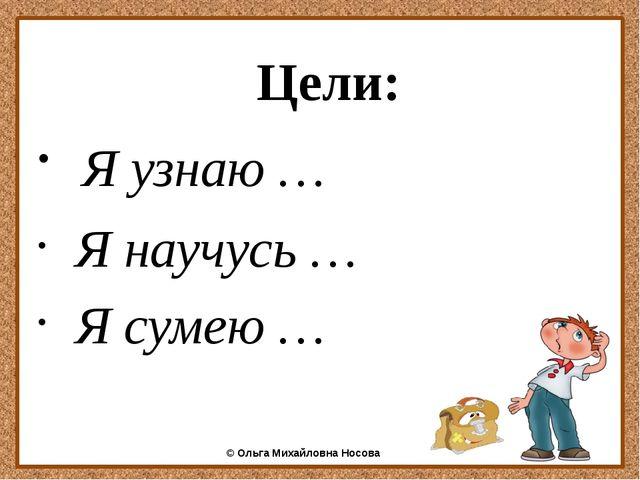 Цели: Я узнаю … Я научусь … Я сумею … ©Ольга Михайловна Носова