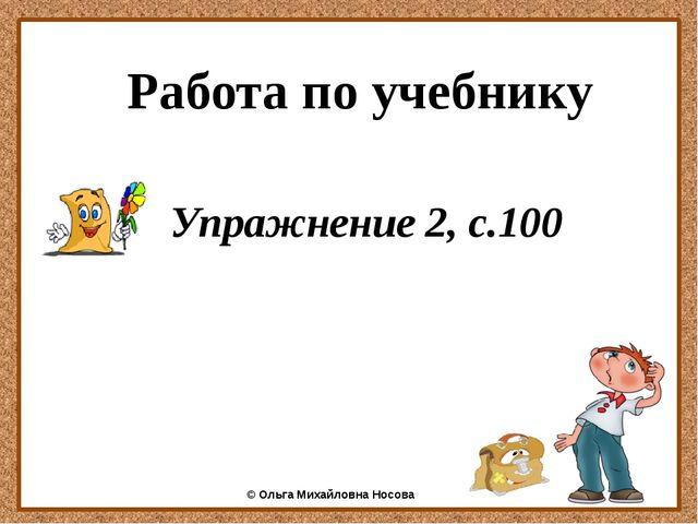 Работа по учебнику Упражнение 2, с.100 ©Ольга Михайловна Носова