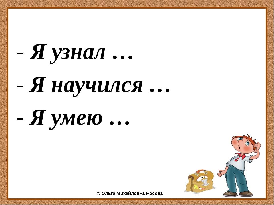 - Я узнал … - Я научился … - Я умею … ©Ольга Михайловна Носова