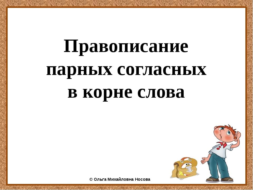 Правописание парных согласных в корне слова ©Ольга Михайловна Носова