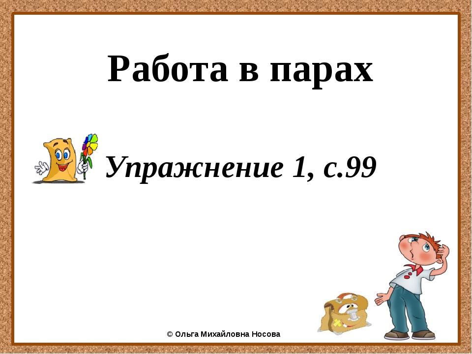 Работа в парах Упражнение 1, с.99 ©Ольга Михайловна Носова