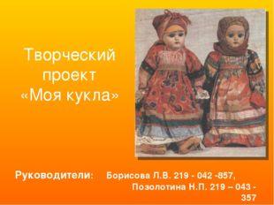 Творческий проект «Моя кукла» Руководители: Борисова Л.В. 219 - 042 -857, Поз