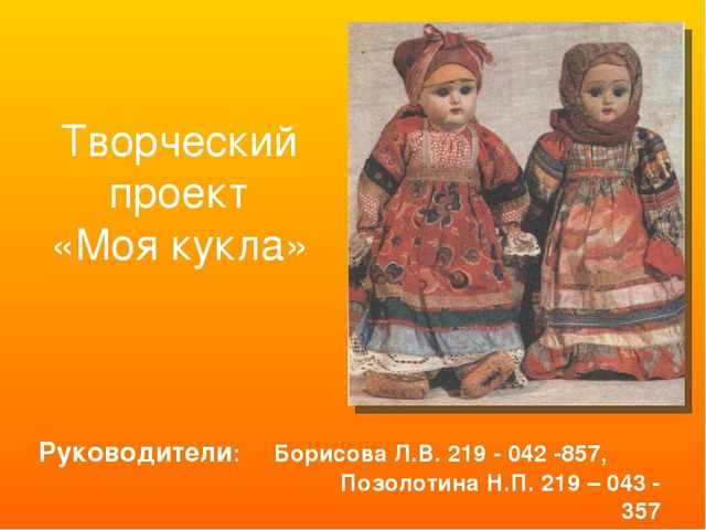 Творческий проект «Моя кукла» Руководители: Борисова Л.В. 219 - 042 -857, Поз...