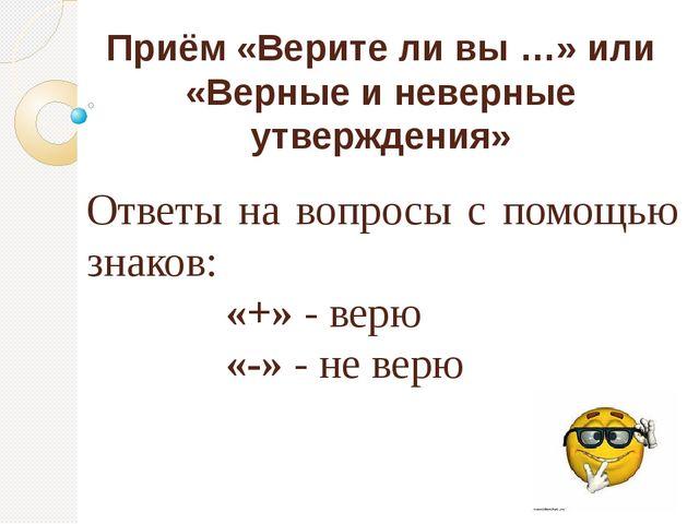 Приём «Верите ли вы …» или «Верные и неверные утверждения» Ответы на вопросы...