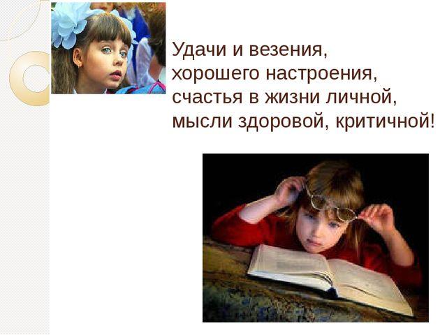 Удачи и везения, хорошего настроения, счастья в жизни личной, мысли здоровой,...