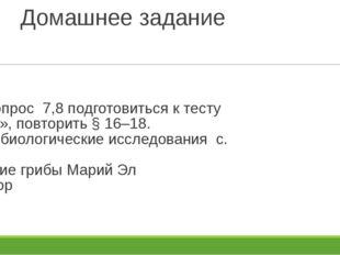 Домашнее задание § 17, вопрос 7,8 подготовиться к тесту «Грибы», повторить §