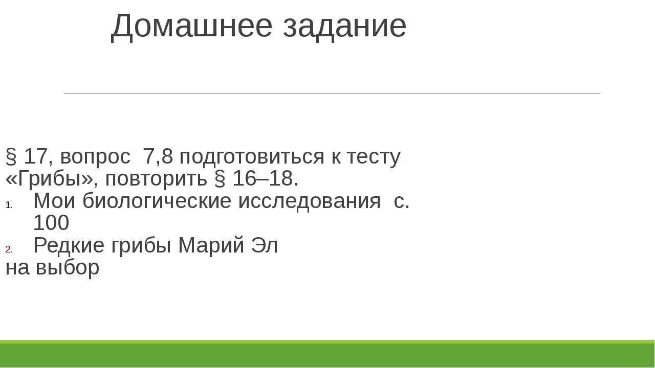 Домашнее задание § 17, вопрос 7,8 подготовиться к тесту «Грибы», повторить §...