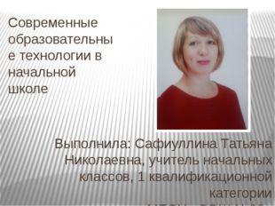 Современные образовательные технологии в начальной школе Выполнила: Сафиуллин