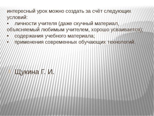 Щукина Г. И. интересный урок можно создать за счёт следующих условий: •лично...