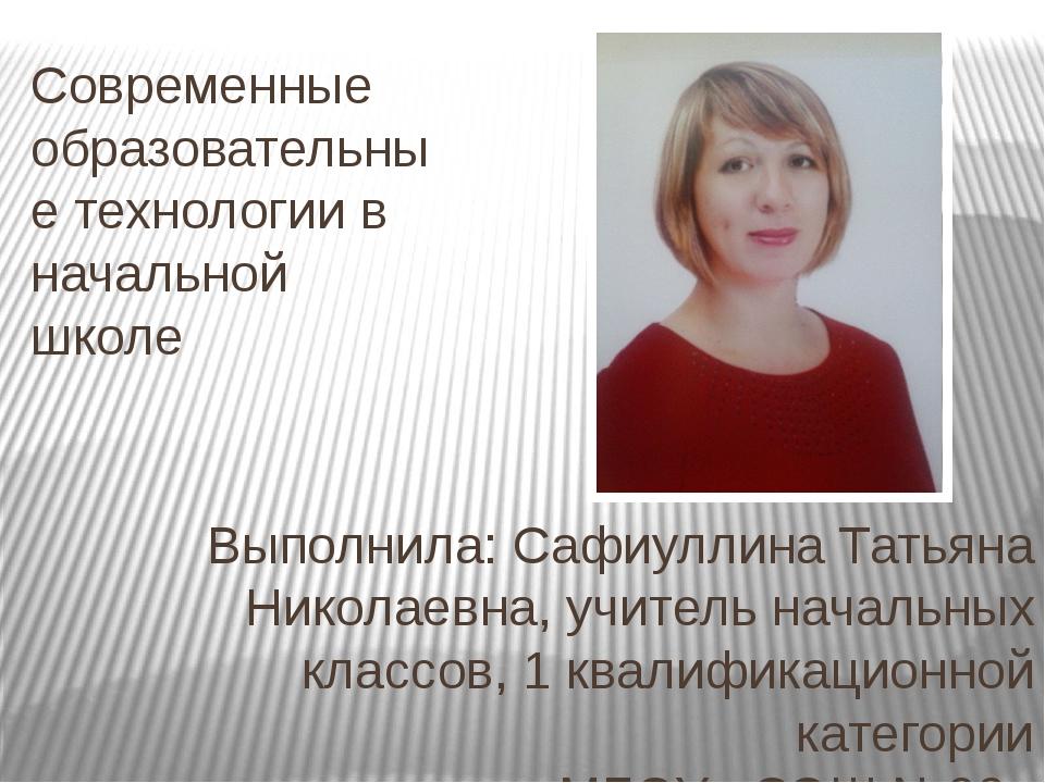 Современные образовательные технологии в начальной школе Выполнила: Сафиуллин...
