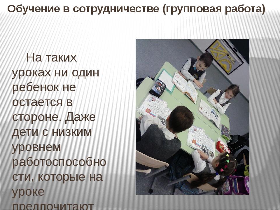 Обучение всотрудничестве (групповая работа) На таких уроках ни один ребенок...