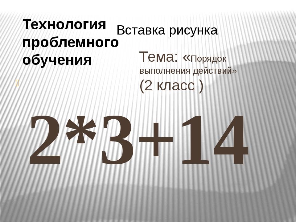 Тема: «Порядок выполнения действий» (2 класс ) 2*3+14 16-8:2 В примере с дейс...