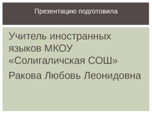 Учитель иностранных языков МКОУ «Солигаличская СОШ» Ракова Любовь Леонидовна