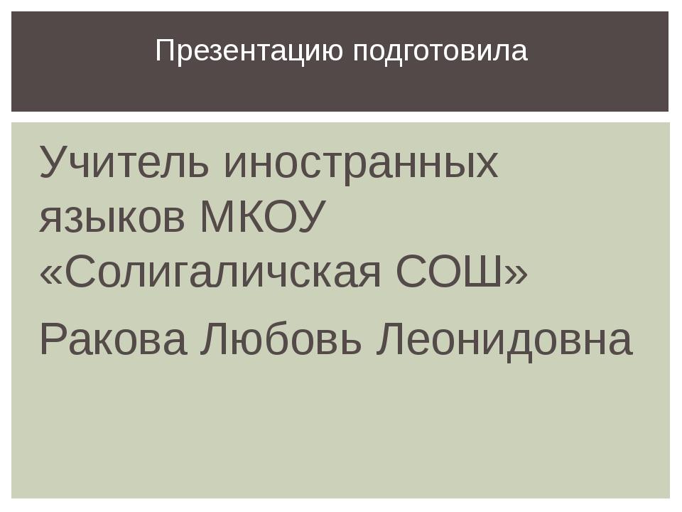 Учитель иностранных языков МКОУ «Солигаличская СОШ» Ракова Любовь Леонидовна...