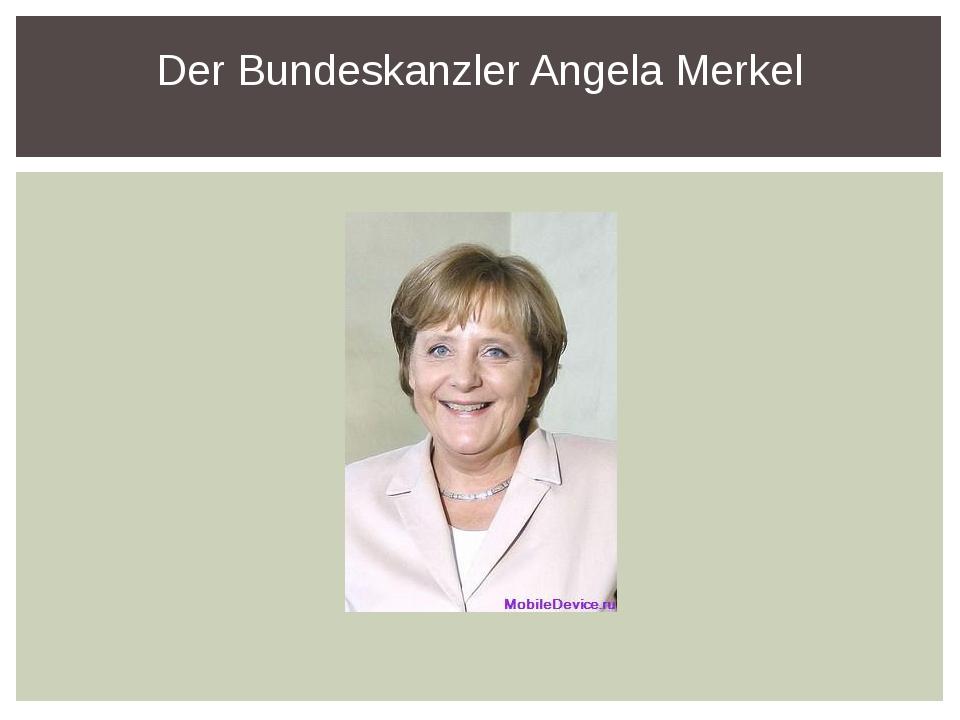 Der Bundeskanzler Angela Merkel