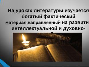 На уроках литературы изучается богатый фактический материал,направленный на р
