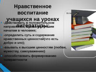 Нравственное воспитание учащихся на уроках литературы: -Действовать в положит