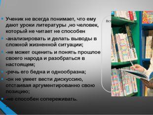 Ученик не всегда понимает, что ему дают уроки литературы ,но человек, которы