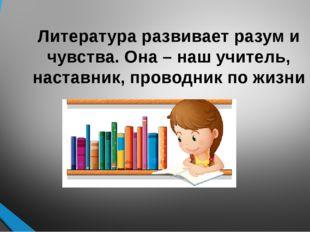 Литература развивает разум и чувства. Она – наш учитель, наставник, проводник