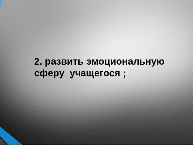 2. развить эмоциональную сферу учащегося ;