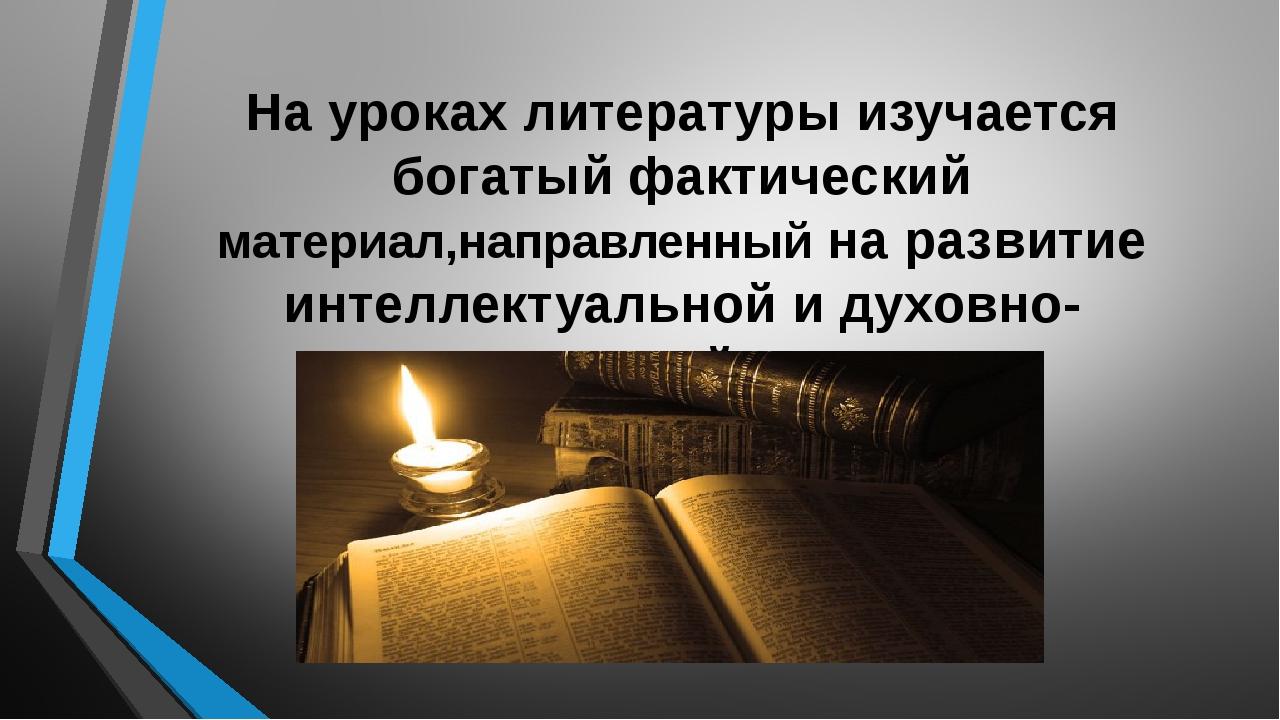 На уроках литературы изучается богатый фактический материал,направленный на р...