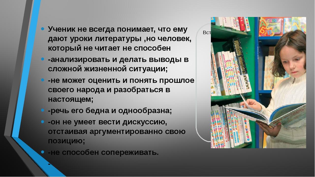 Ученик не всегда понимает, что ему дают уроки литературы ,но человек, которы...