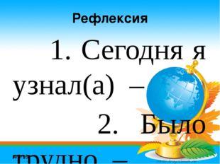 Рефлексия 1. Сегодня я узнал(а) – 2. Было трудно – 3. Я научился – 4. Было ин