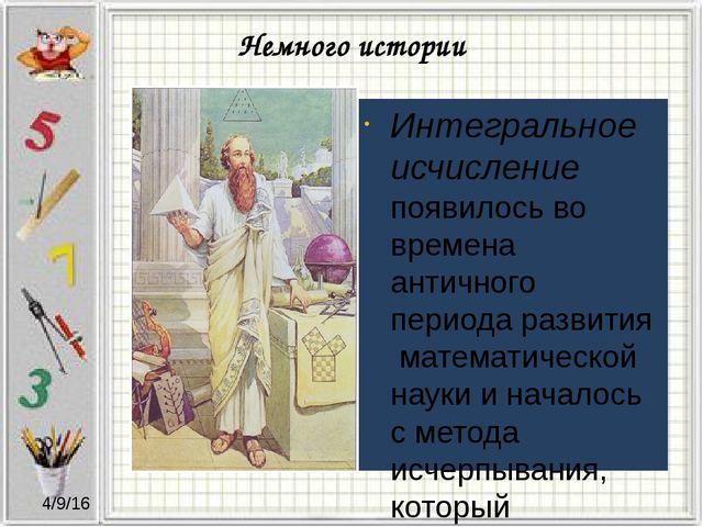 Немного истории Интегральное исчисление появилось во времена античного период...