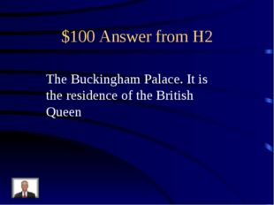 $100 Answer from H2 The Buckingham Palace. It is the residence of the British