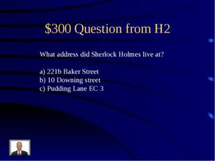 $300 Question from H2 What address did Sherlock Holmes live at? 221b Baker St