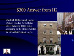 $300 Answer from H2 Sherlock Holmes and Doctor Watson lived at 221b Baker Str