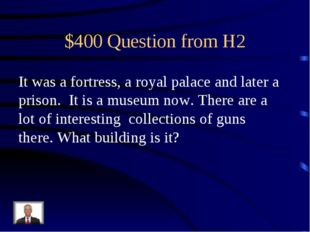 $400 Question from H2 It was a fortress, a royal palace and later a prison. I