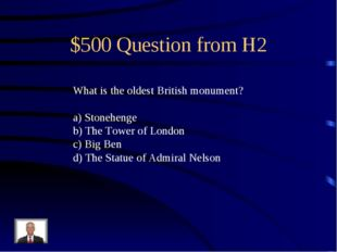 $500 Question from H2 What is the oldest British monument? a) Stonehenge b) T