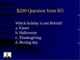 $200 Question from H3 Which holiday is not British? a. Easter b. Halloween c.
