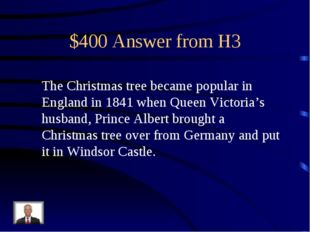 $400 Answer from H3 The Christmas tree became popular in England in 1841 when
