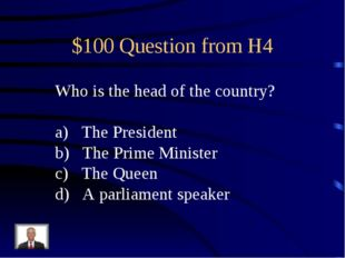 $100 Question from H4 Who is the head of the country? The President The Prime