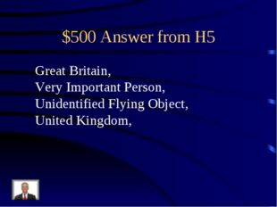 $500 Answer from H5 Great Britain, Very Important Person, Unidentified Flying