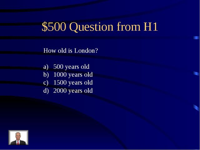 $500 Question from H1 How old is London? 500 years old 1000 years old 1500 ye...
