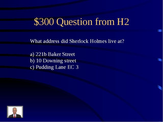 $300 Question from H2 What address did Sherlock Holmes live at? 221b Baker St...