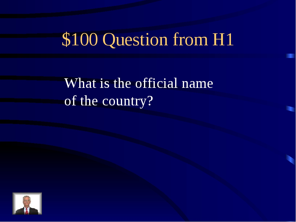 $100 Question from H1 What is the official name of the country?