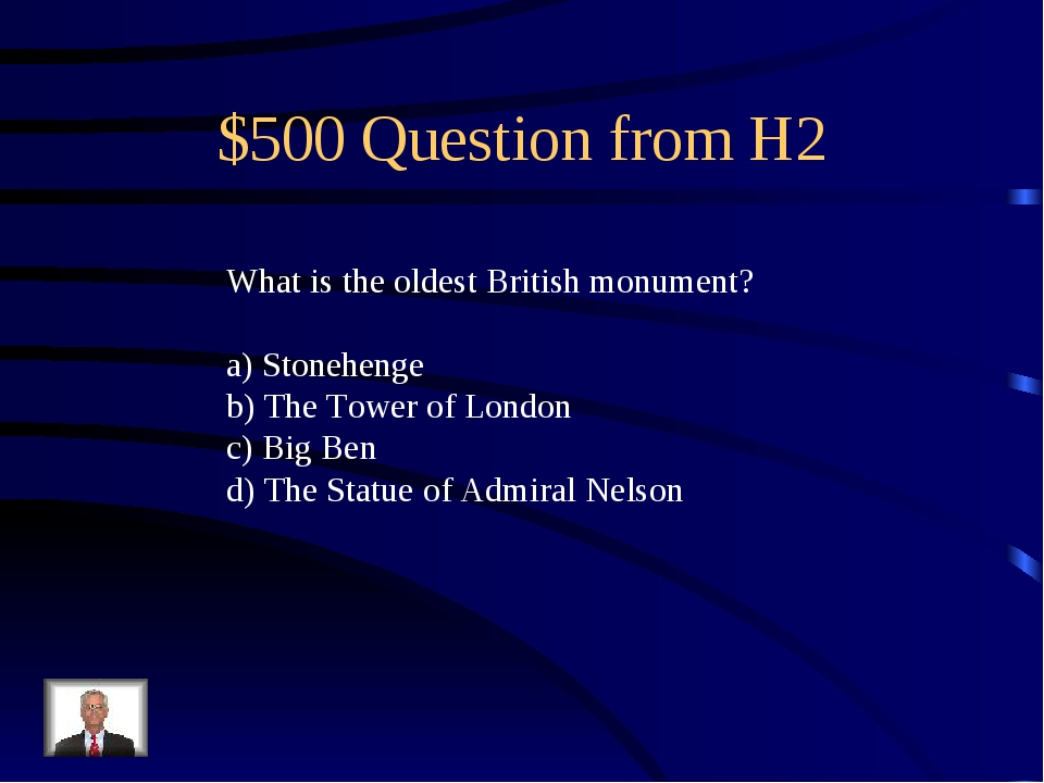 $500 Question from H2 What is the oldest British monument? a) Stonehenge b) T...