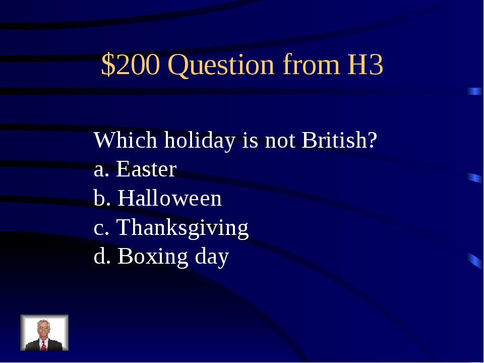 $200 Question from H3 Which holiday is not British? a. Easter b. Halloween c....