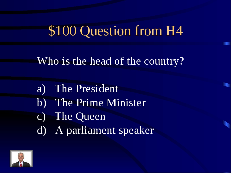 $100 Question from H4 Who is the head of the country? The President The Prime...
