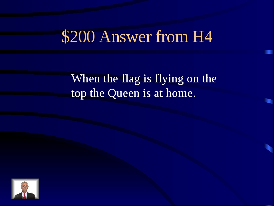 $200 Answer from H4 When the flag is flying on the top the Queen is at home.