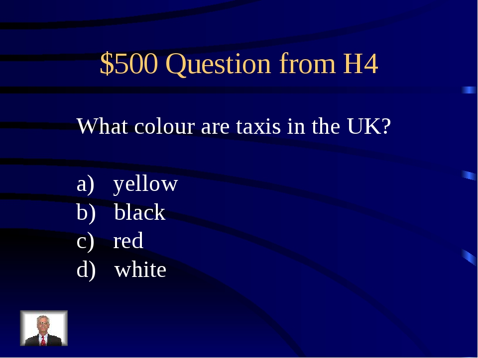 $500 Question from H4 What colour are taxis in the UK? yellow black red white