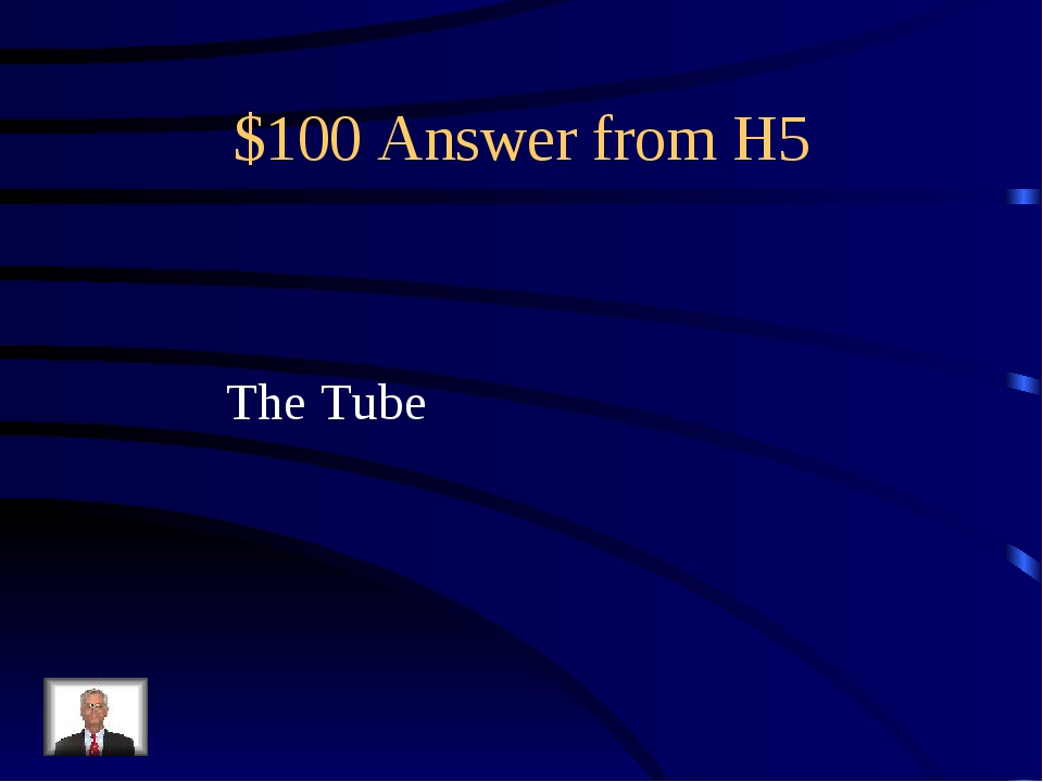 $100 Answer from H5 The Tube