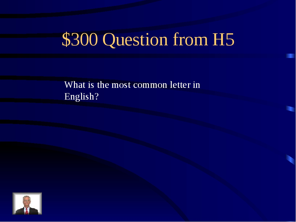 $300 Question from H5 What is the most common letter in English?