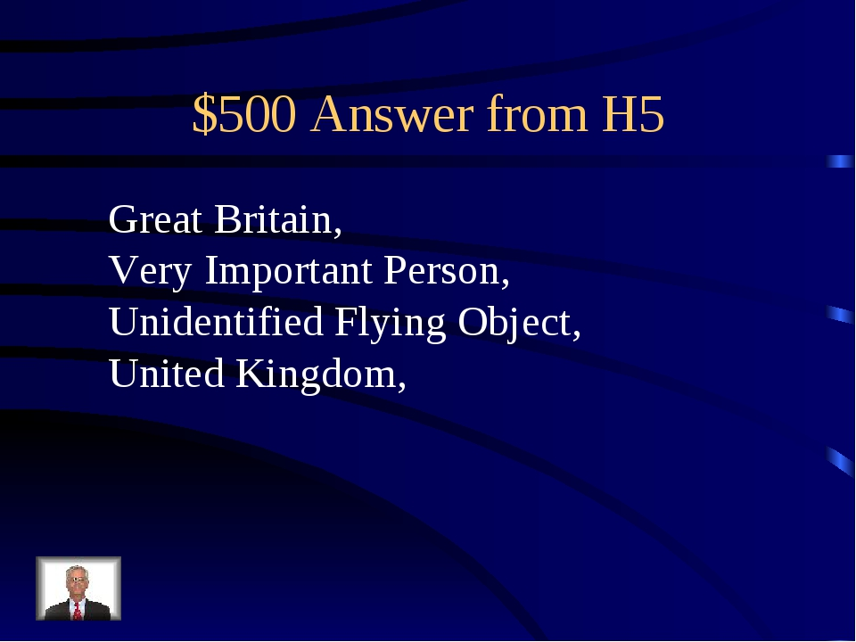 $500 Answer from H5 Great Britain, Very Important Person, Unidentified Flying...