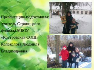 Презентацию подготовила: учитель Стропицкого филиала МБОУ «Костровская СОШ» К