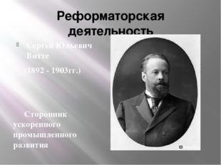 Реформаторская деятельность Сергей Юльевич Витте (1892 - 1903гг.) Сторонник